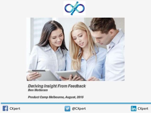 Deriving Insight From Feedback Ben Motteram Product Camp Melbourne, August, 2015 CXpert @CXpert CXpert