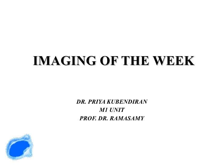 IMAGING OF THE WEEK DR. PRIYA KUBENDIRAN M1 UNIT PROF. DR. RAMASAMY