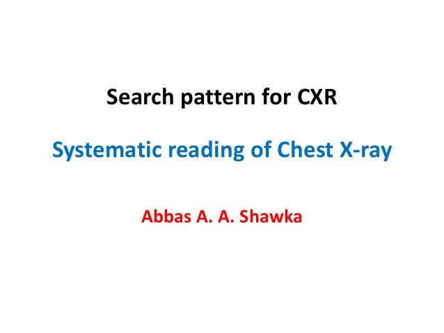 Search pattern for CXR Systematic reading of Chest X-ray Abbas A. A. Shawka