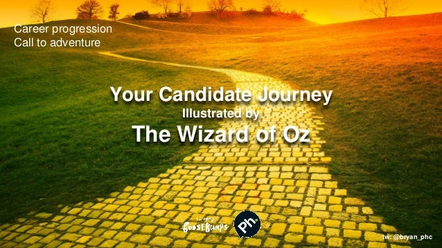 Your Candidate Journey Illustrated by The Wizard of Oz tw: @bryan_phc Career progression Call to adventure