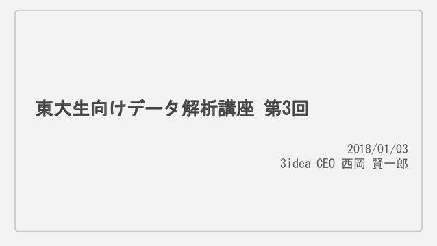 東大生向けデータ解析講座 第3回 2018/01/03 3idea CEO 西岡 賢一郎