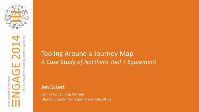 Tooling Around a Journey Map  A Case Study of Northern Tool + Equipment  Jen Eckert  Senior Consulting Partner  Director, ...