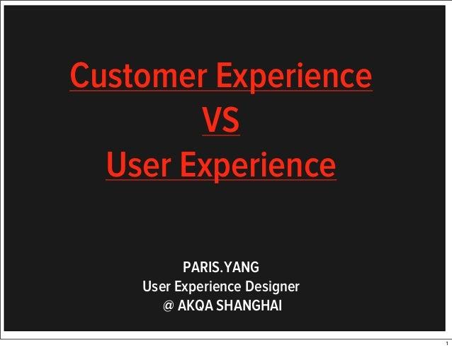 Customer Experience VS User Experience PARIS.YANG User Experience Designer @ AKQA SHANGHAI 1