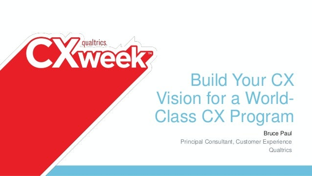 Build Your CX Vision for a World- Class CX Program Bruce Paul Principal Consultant, Customer Experience Qualtrics
