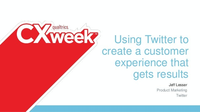 Using Twitter to create a customer experience that gets results Jeff Lesser Product Marketing Twitter