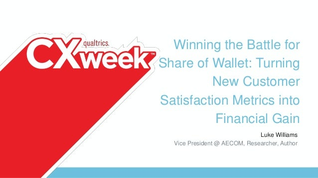 Winning the Battle for Share of Wallet: Turning New Customer Satisfaction Metrics into Financial Gain Luke Williams Vice P...
