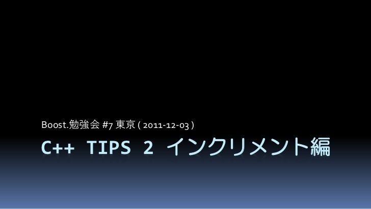 Boost.勉強会 #7 東京 ( 2011-12-03 )C++ TIPS 2 インクリメント編