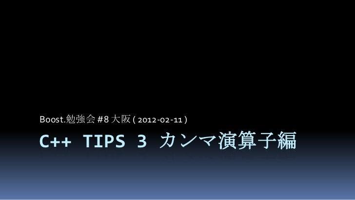 Boost.勉強会 #8 大阪 ( 2012-02-11 )C++ TIPS 3 カンマ演算子編