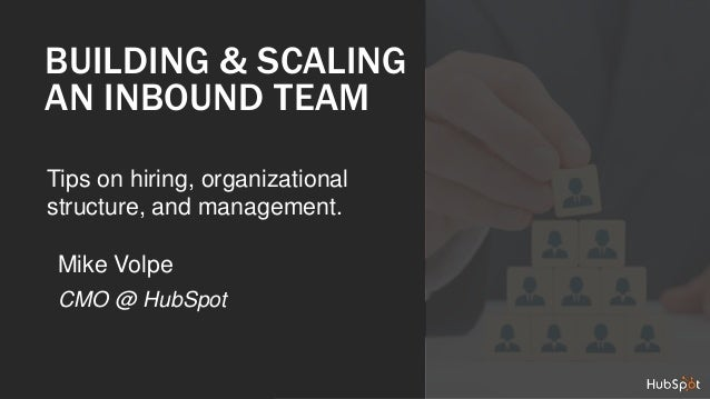 BUILDING & SCALING  AN INBOUND TEAM  Tips on hiring, organizational  structure, and management.  Mike Volpe  CMO @ HubSpot