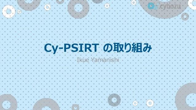 Cy-PSIRT の取り組み Ikue Yamanishi