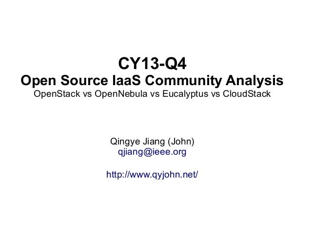 CY13-Q4 Open Source IaaS Community Analysis OpenStack vs OpenNebula vs Eucalyptus vs CloudStack  Qingye Jiang (John) qjian...