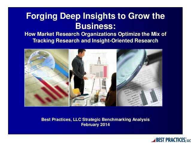Best Practices, LLC Strategic Benchmarking Analysis February 2014 Forging Deep Insights to Grow the Business: How Market R...
