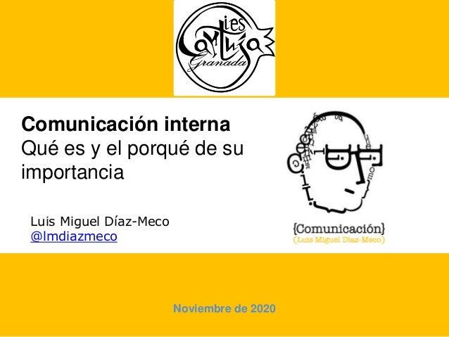Comunicación interna Qué es y el porqué de su importancia Luis Miguel Díaz-Meco @lmdiazmeco Noviembre de 2020