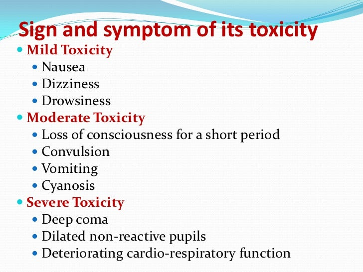 Sign and symptom of its toxicity Mild Toxicity   Nausea   Dizziness   Drowsiness Moderate Toxicity   Loss of conscio...