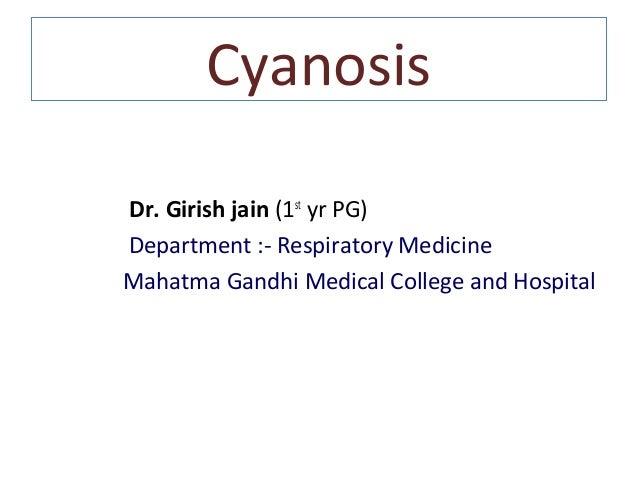 Cyanosis Dr. Girish jain (1st yr PG) Department :- Respiratory Medicine Mahatma Gandhi Medical College and Hospital