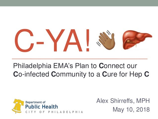C-YA! Alex Shirreffs, MPH May 10, 2018 Philadelphia EMA's Plan to Connect our Co-infected Community to a Cure for Hep C