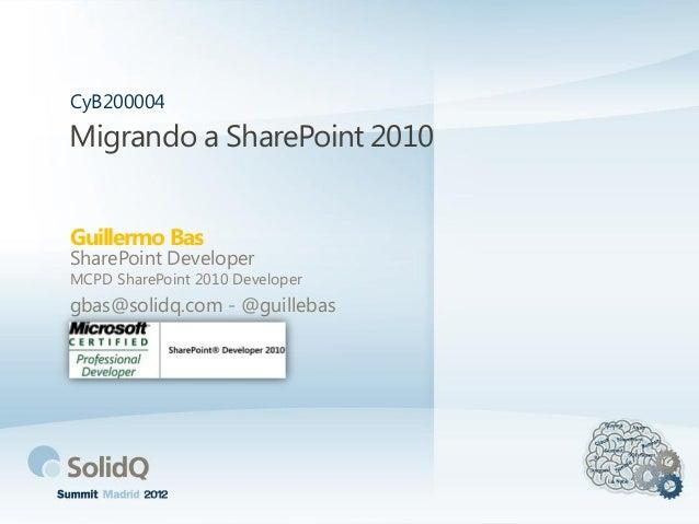 Migrando a SharePoint 2010Guillermo BasCyB200004SharePoint DeveloperMCPD SharePoint 2010 Developergbas@solidq.com - @guill...