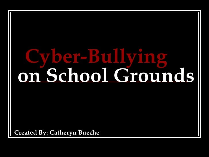 Cyber-Bullying   on School Grounds Created By: Catheryn Bueche