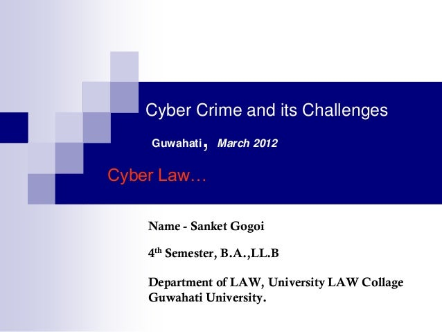 Cyber Crime and its Challenges    Guwahati   ,   March 2012Cyber Law…    Name - Sanket Gogoi    4th Semester, B.A.,LL.B   ...