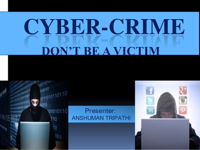CYBER-CRIME DON'T BE A VICTIM  Presenter:  ANSHUMAN TRIPATHI