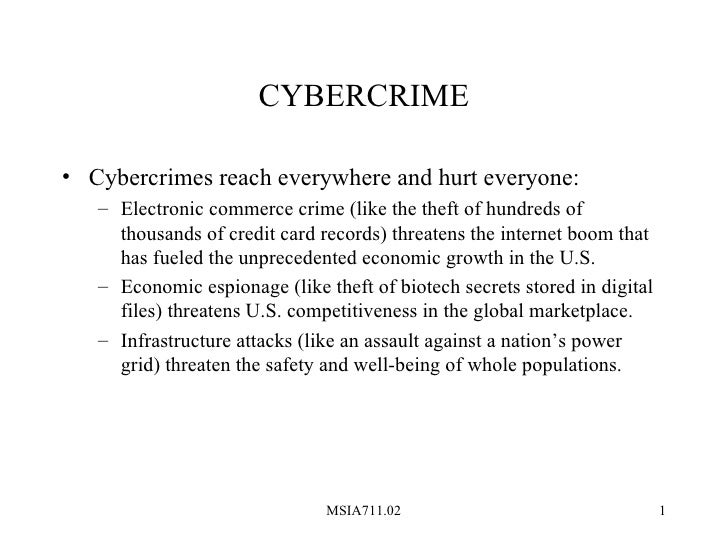 CYBERCRIME• Cybercrimes reach everywhere and hurt everyone:   – Electronic commerce crime (like the theft of hundreds of  ...