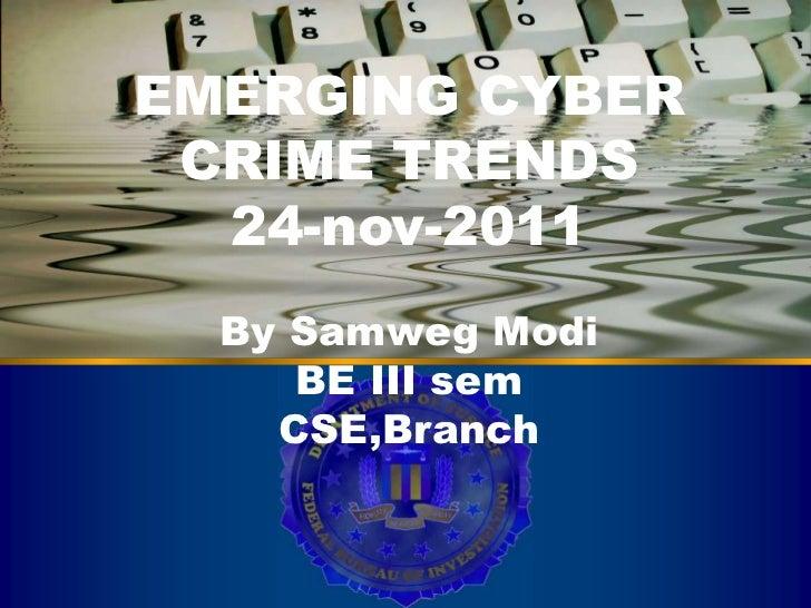 EMERGING CYBER CRIME TRENDS Cyber Crime  24-nov-2011  By Samweg Modi     BE III sem    CSE,Branch