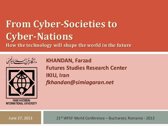 From Cyber-Societies to Cyber-Nations How the technology will shape the world in the future KHANDAN, Farzad Futures Studie...