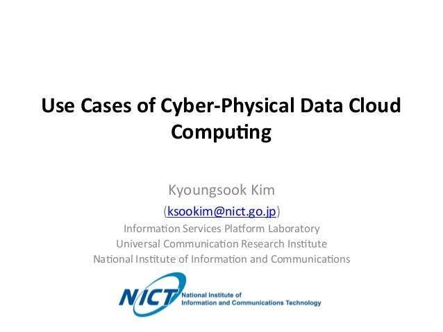 Use	   Cases	   of	   Cyber-­‐Physical	   Data	   Cloud	    Compu8ng	 Kyoungsook	   Kim	    (ksookim@nict.go.jp)	    Infor...