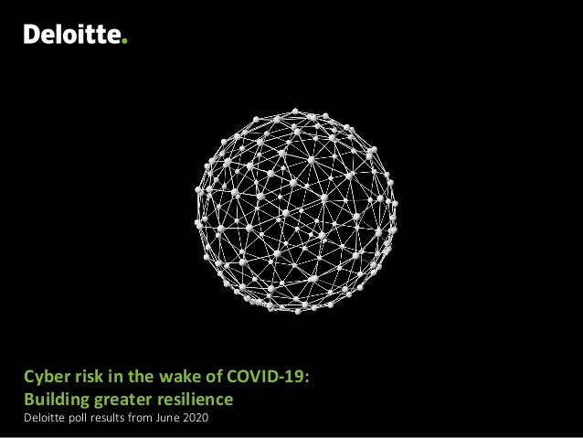 Cyber risk in the wake of COVID-19: Building greater resilience Deloitte poll results from June 2020