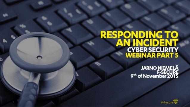 1 RESPONDINGTO ANINCIDENT CYBERSECURITY WEBINARPART5 JARNONIEMELÄ F-SECURE 9th ofNovember2015
