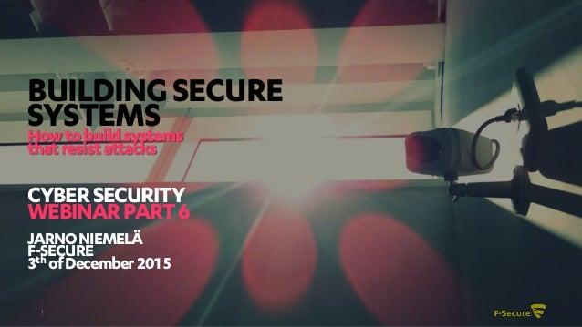 1 BUILDINGSECURE SYSTEMSHowtobuildsystems thatresistattacks CYBERSECURITY WEBINARPART6 JARNONIEMELÄ F-SECURE 3th ofDecembe...