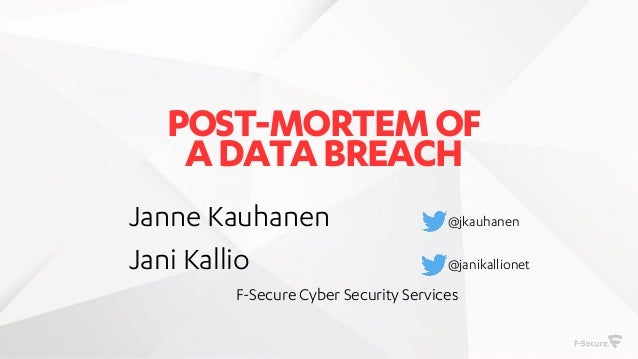 POST-MORTEMOF ADATABREACH Janne Kauhanen @jkauhanen Jani Kallio @janikallionet F-Secure Cyber Security Services
