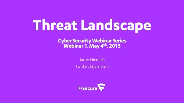 Threat Landscape CyberSecurityWebinarSeries Webinar1,May4th,2015 Jarno Niemelä Twitter: @jarnomn