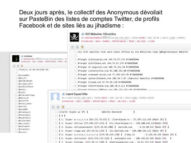 Deux jours après, le collectif des Anonymous dévoilait sur PasteBin des listes de comptes Twitter, de profils Facebook et ...