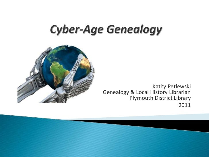 Cyber-Age Genealogy <br />Kathy PetlewskiGenealogy & Local History LibrarianPlymouth District Library<br />2011<br />