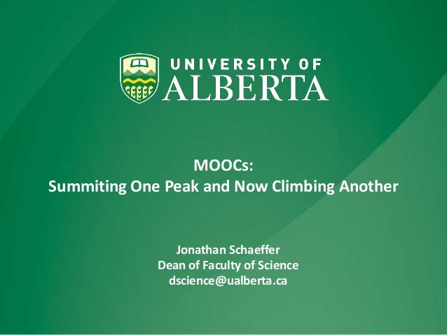 MOOCs: Summiting One Peak and Now Climbing Another Jonathan Schaeffer Dean of Faculty of Science dscience@ualberta.ca