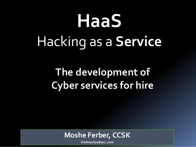 Moshe Ferber, CCSK Onlinecloudsec.com HaaS Hacking as a Service The development of Cyber services for hire