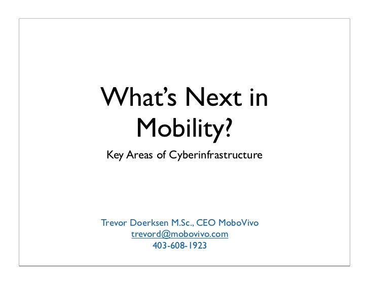 What's Next in   Mobility?  Key Areas of Cyberinfrastructure     Trevor Doerksen M.Sc., CEO MoboVivo        trevord@mobovi...