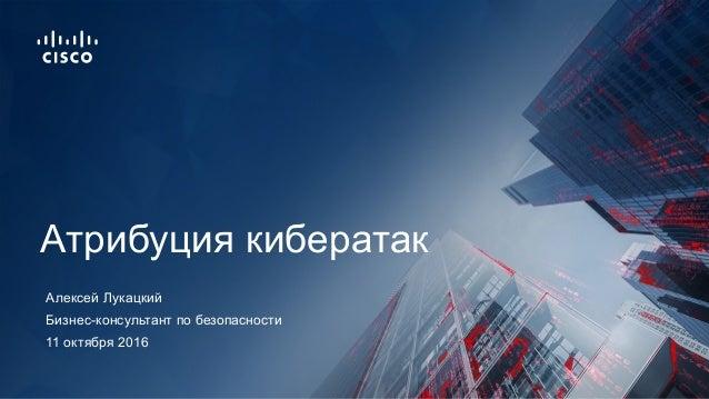 11 октября 2016 Бизнес-консультант по безопасности Атрибуция кибератак Алексей Лукацкий