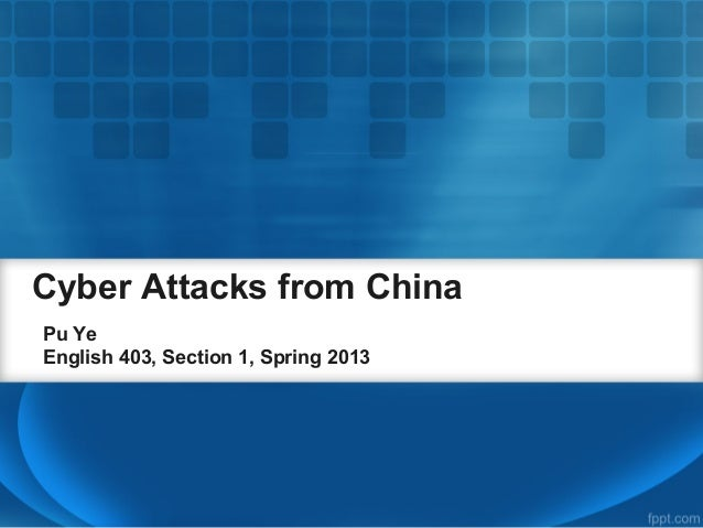 Cyber Attacks from ChinaPu YeEnglish 403, Section 1, Spring 2013