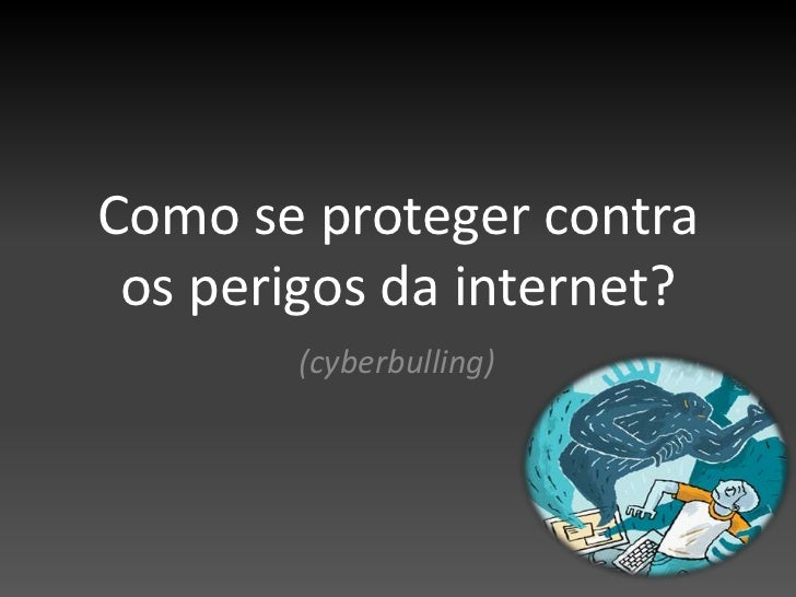 Como se proteger contra os perigos da internet?<br />(cyberbulling)<br />