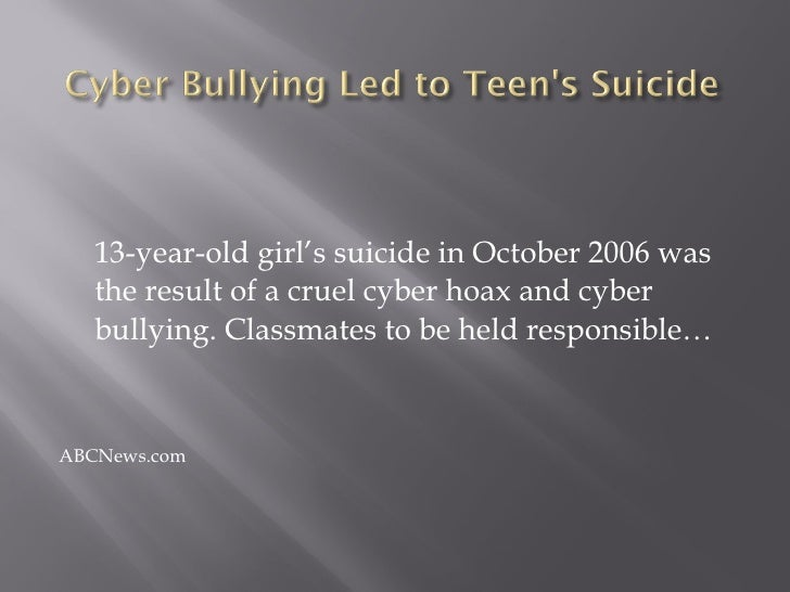 <ul><li>13-year-old girl's suicide in October 2006 was the result of a cruel cyber hoax and cyber bullying. Classmates to ...