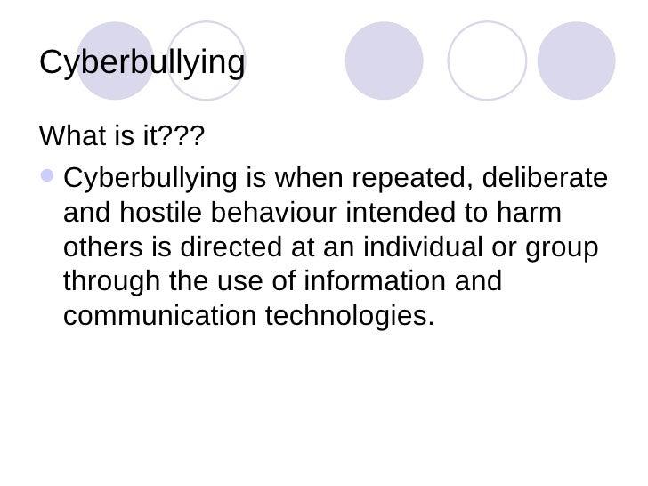 Cyberbullying <ul><li>What is it??? </li></ul><ul><li>Cyberbullying is when repeated, deliberate and hostile behaviour int...