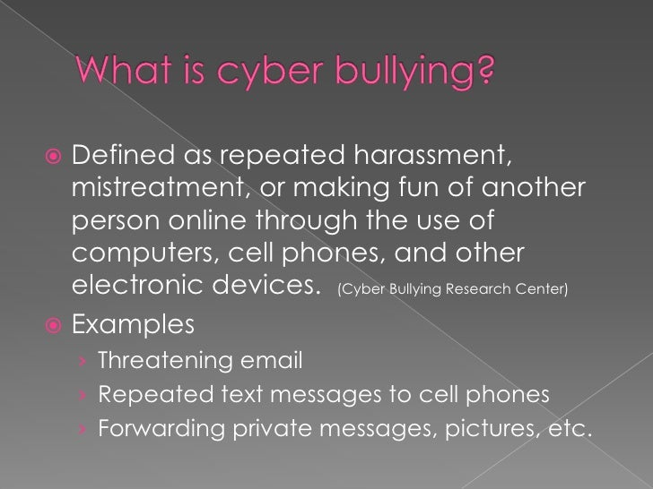 What is cyber bullying?<br />Defined as repeated harassment, mistreatment, or making fun of another person online through ...