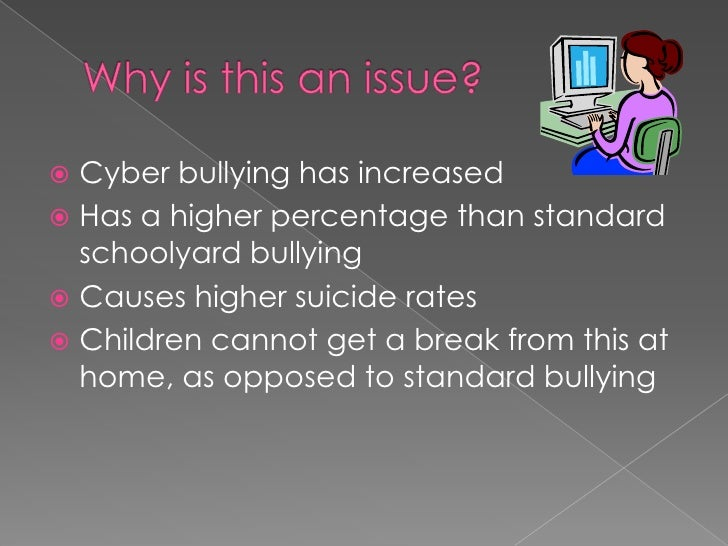 Why is this an issue?<br />Cyber bullying has increased<br />Has a higher percentage than standard schoolyard bullying<br ...