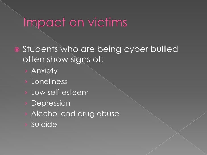 Impact on victims<br />Students who are being cyber bullied often show signs of:<br />Anxiety<br />Loneliness<br />Low sel...