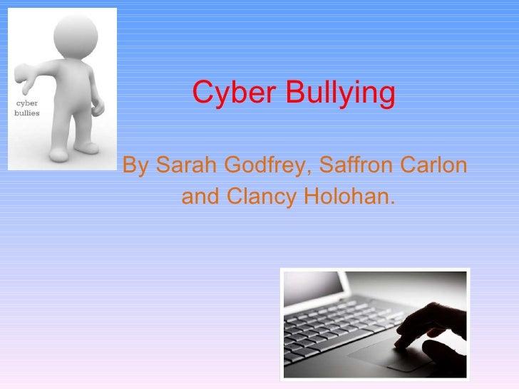 Cyber Bullying  By Sarah Godfrey, Saffron Carlon and Clancy Holohan.