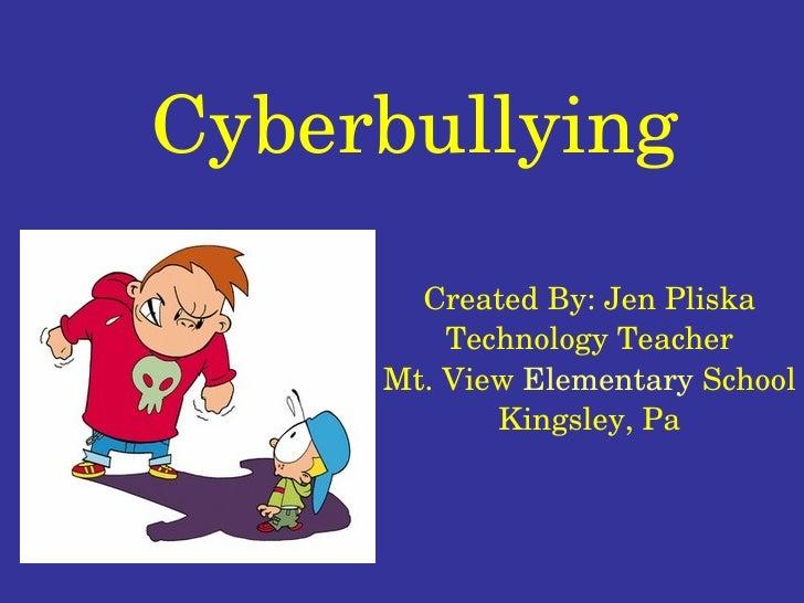 Cyberbullying Created By: Jen Pliska Technology Teacher Mt. View  Elementary  School Kingsley, Pa