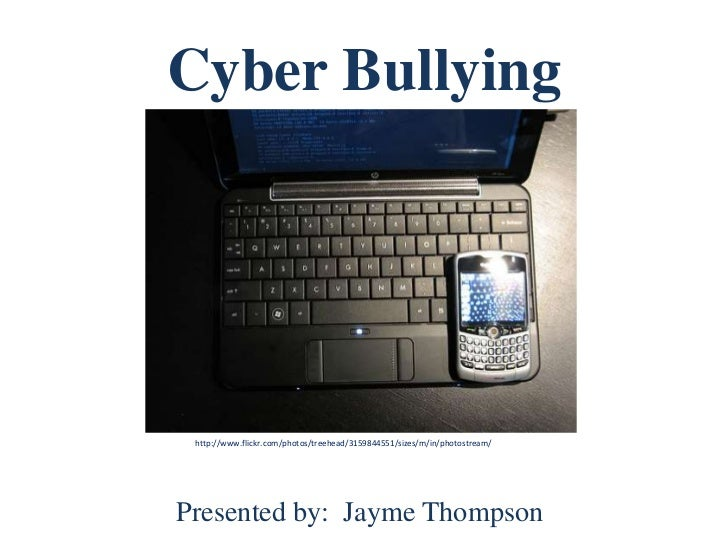 Cyber Bullying <br />http://www.flickr.com/photos/treehead/3159844551/sizes/m/in/photostream/<br />Presented by:  Jayme Th...