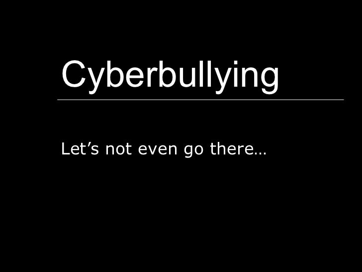 Cyberbullying Let's not even go there…
